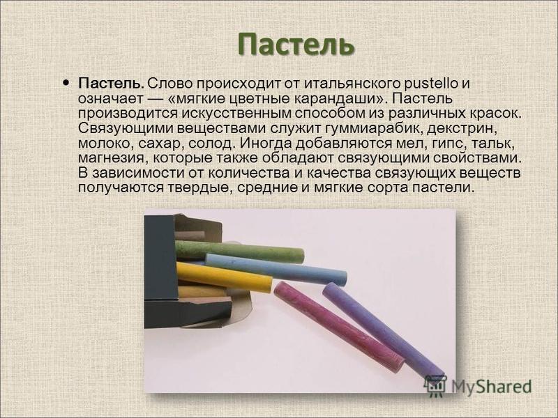 Пастель Пастель. Слово происходит от итальянского pustello и означает «мягкие цветные карандаши». Пастель производится искусственным способом из различных красок. Связующими веществами служит гуммиарабик, декстрин, молоко, сахар, солод. Иногда добавл