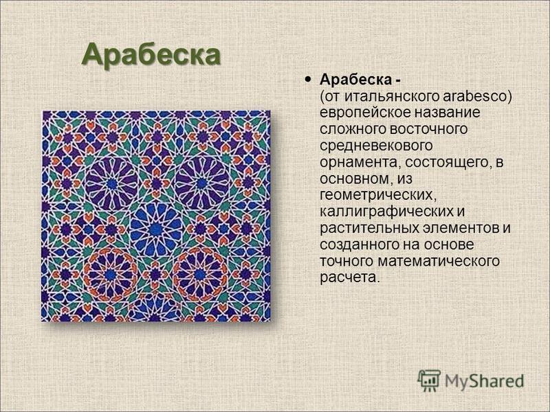 Арабеска Арабеска - (от итальянского arabesco) европейское название сложного восточного средневекового орнамента, состоящего, в основном, из геометрических, каллиграфических и растительных элементов и созданного на основе точного математического расч
