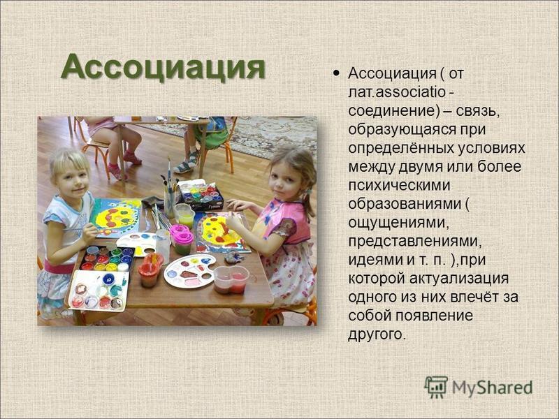 Ассоциация Ассоциация ( от лат.associatio - соединение) – связь, образующаяся при определённых условиях между двумя или более психическими образованиями ( ощущениями, представлениями, идеями и т. п. ),при которой актуализация одного из них влечёт за
