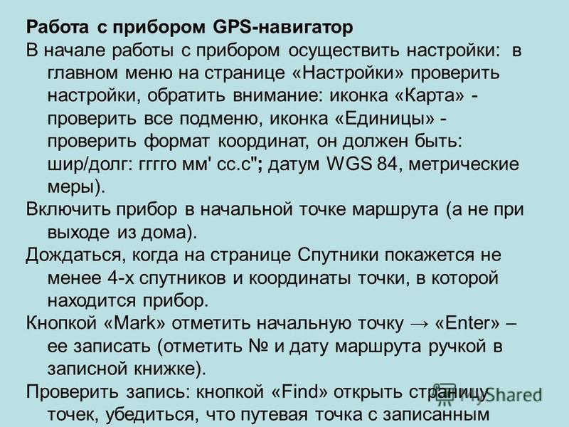 Работа с прибором GPS-навигатор В начале работы с прибором осуществить настройки: в главном меню на странице «Настройки» проверить настройки, обратить внимание: иконка «Карта» - проверить все подменю, иконка «Единицы» - проверить формат координат, он