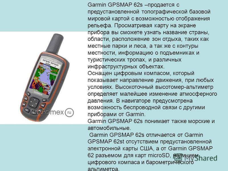 Garmin GPSMAP 62s –продается с предустановленной топографической базовой мировой картой с возможностью отображения рельефа. Просматривая карту на экране прибора вы сможете узнать название страны, области, расположение зон отдыха, таких как местные па