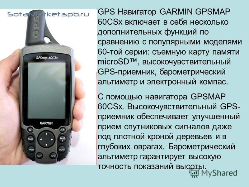 GPS Навигатор GARMIN GPSMAP 60CSx включает в себя несколько дополнительных функций по сравнению с популярными моделями 60-той серии: съемную карту памяти microSD, высокочувствительный GPS-приемник, барометрический альтиметр и электронный компас. С по