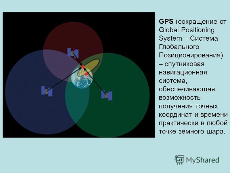 GPS (сокращение от Global Positioning System – Система Глобального Позиционирования) – спутниковая навигационная система, обеспечивающая возможность получения точных координат и времени практически в любой точке земного шара.