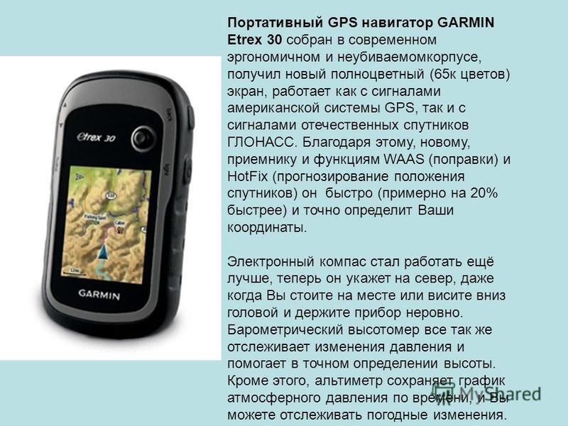 Портативный GPS навигатор GARMIN Etrex 30 собран в современном эргономичном и неубиваемомкорпусе, получил новый полноцветный (65 к цветов) экран, работает как с сигналами американской системы GPS, так и с сигналами отечественных спутников ГЛОНАСС. Бл