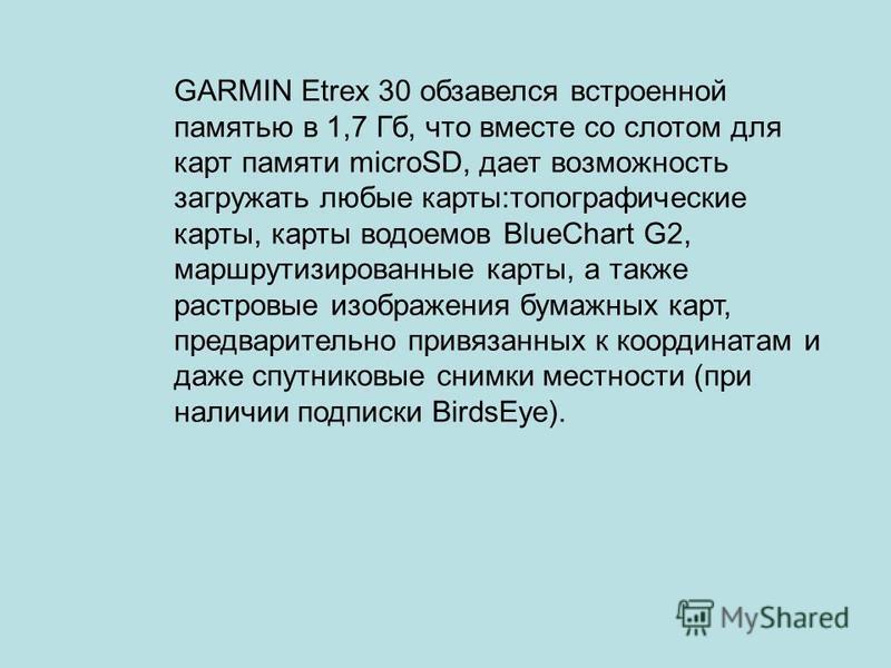 GARMIN Etrex 30 обзавелся встроенной памятью в 1,7 Гб, что вместе со слотом для карт памяти microSD, дает возможность загружать любые карты:топографические карты, карты водоемов BlueChart G2, маршрутизированные карты, а также растровые изображения бу