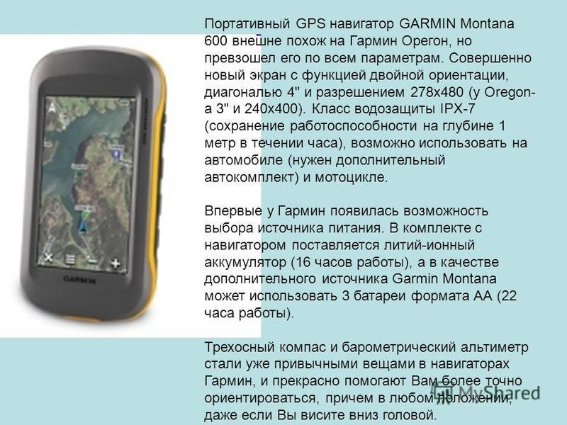 Портативный GPS навигатор GARMIN Montana 600 внешне похож на Гармин Орегон, но превзошел его по всем параметрам. Совершенно новый экран с функцией двойной ориентации, диагональю 4