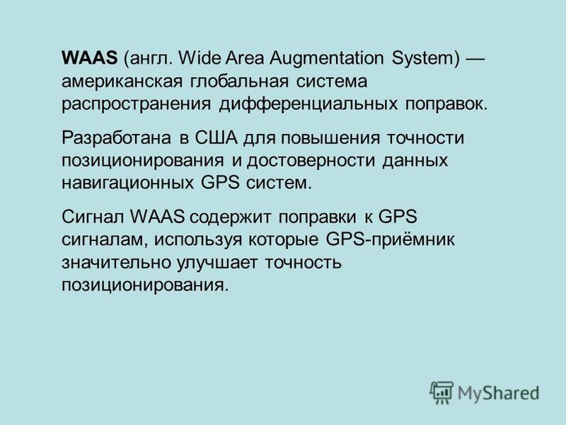 WAAS (англ. Wide Area Augmentation System) американская глобальная система распространения дифференциальных поправок. Разработана в США для повышения точности позиционирования и достоверности данных навигационных GPS систем. Сигнал WAAS содержит попр
