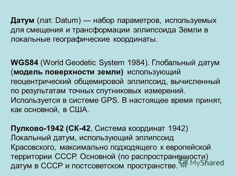Датум (лат. Datum) набор параметров, используемых для смещения и трансформации эллипсоида Земли в локальные географические координаты. WGS84 (World Geodetic System 1984). Глобальный датам (модель поверхности земли) использующий геоцентрический общеми