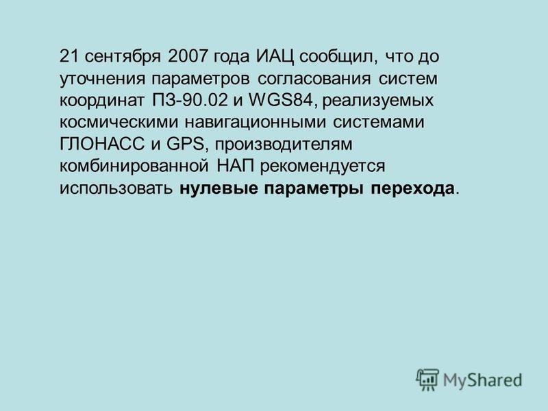 21 сентября 2007 года ИАЦ сообщил, что до уточнения параметров согласования систем координат ПЗ-90.02 и WGS84, реализуемых космическими навигационными системами ГЛОНАСС и GPS, производителям комбинированной НАП рекомендуется использовать нулевые пара