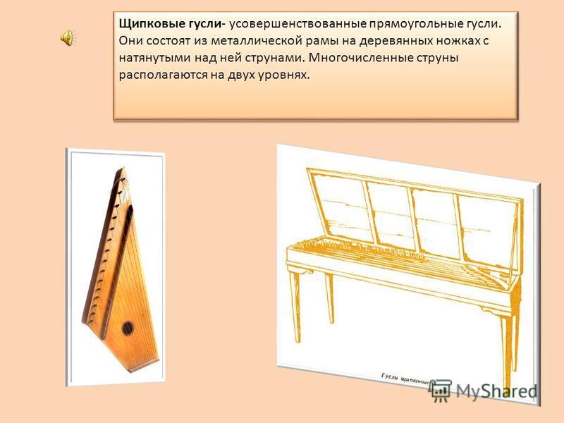 Щипковые гусли- усовершенствованные прямоугольные гусли. Они состоят из металлической рамы на деревянных ножках с натянутыми над ней струнами. Многочисленные струны располагаются на двух уровнях.