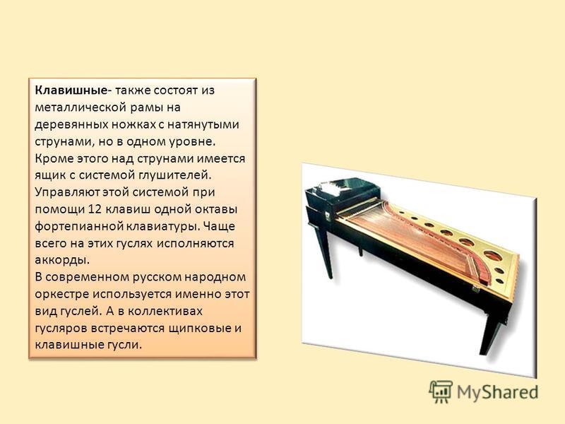 Клавишные- также состоят из металлической рамы на деревянных ножках с натянутыми струнами, но в одном уровне. Кроме этого над струнами имеется ящик с системой глушителей. Управляют этой системой при помощи 12 клавиш одной октавы фортепианной клавиату