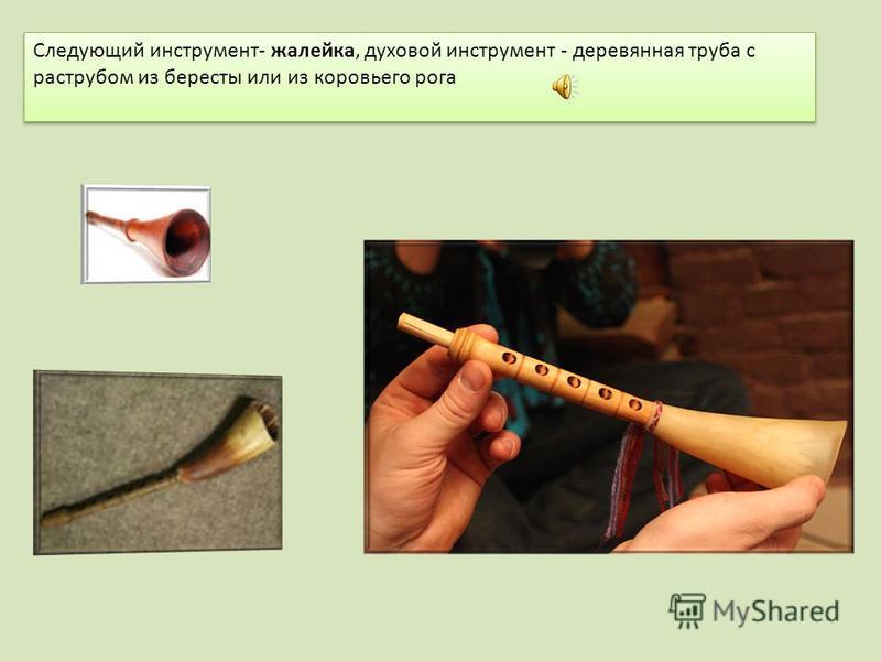 Следующий инструмент- жалейка, духовой инструмент - деревянная труба с раструбом из бересты или из коровьего рога