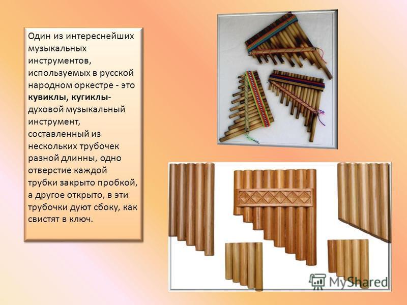 Один из интереснейших музыкальных инструментов, используемых в русской народном оркестре - это кувиклы, кугиклы- духовой музыкальный инструмент, составленный из нескольких трубочек разной длинны, одно отверстие каждой трубки закрыто пробкой, а другое