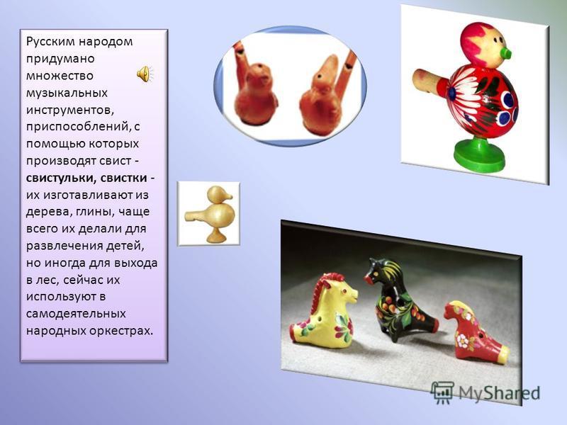 Русским народом придумано множество музыкальных инструментов, приспособлений, с помощью которых производят свист - свистульки, свистки - их изготавливают из дерева, глины, чаще всего их делали для развлечения детей, но иногда для выхода в лес, сейчас