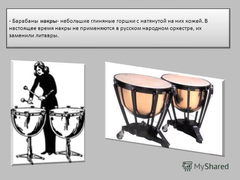 - Барабаны накры- небольшие глиняные горшки с натянутой на них кожей. В настоящее время накры не применяются в русском народном оркестре, их заменили литавры.