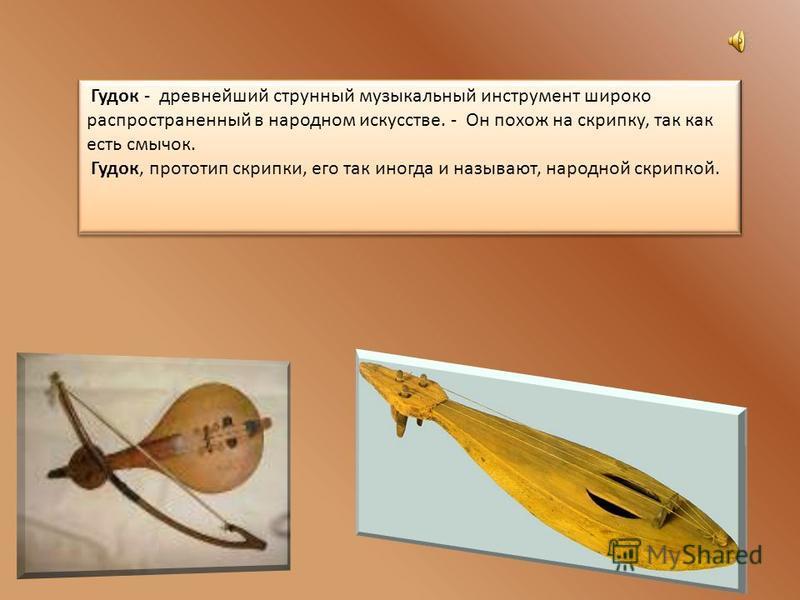 Гудок - древнейший струнный музыкальный инструмент широко распространенный в народном искусстве. - Он похож на скрипку, так как есть смычок. Гудок, прототип скрипки, его так иногда и называют, народной скрипкой.