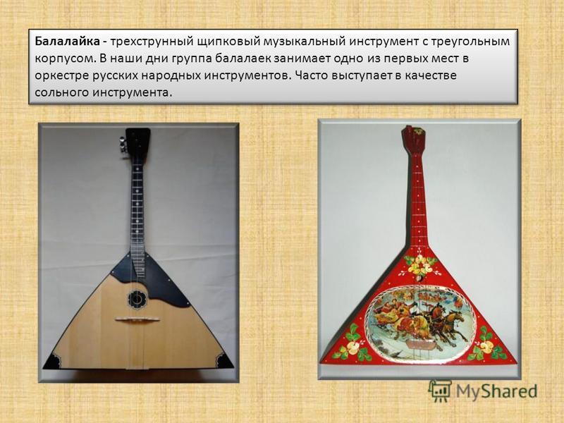 Балалайка - трехструнный щипковый музыкальный инструмент с треугольным корпусом. В наши дни группа балалаек занимает одно из первых мест в оркестре русских народных инструментов. Часто выступает в качестве сольного инструмента.