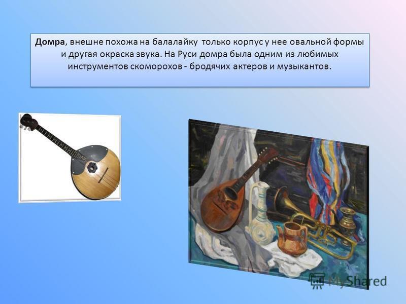 Домра, внешне похожа на балалайку только корпус у нее овальной формы и другая окраска звука. На Руси домра была одним из любимых инструментов скоморохов - бродячих актеров и музыкантов.