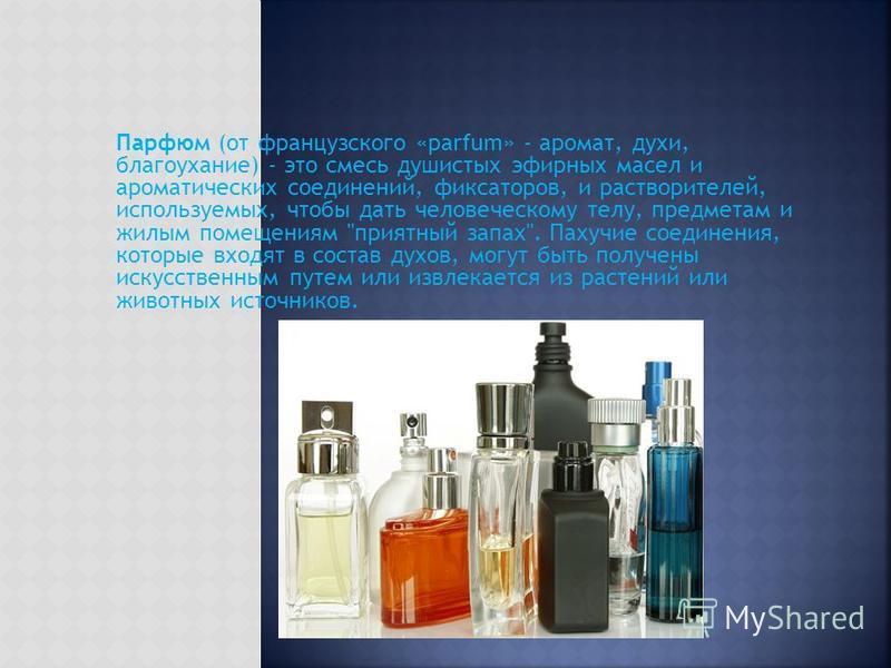 Парфюм (от французского «parfum» - аромат, духи, благоухание) - это смесь душистых эфирных масел и ароматических соединений, фиксаторов, и растворителей, используемых, чтобы дать человеческому телу, предметам и жилым помещениям