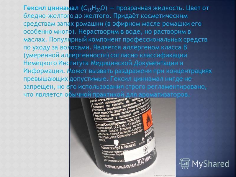 Гексил циннамал (C 15 H 20 O) прозрачная жидкость. Цвет от бледно-желтого до желтого. Придаёт косметическим средствам запах ромашки (в эфирном масле ромашки его особенно много). Нерастворим в воде, но растворим в маслах. Популярный компонент професси