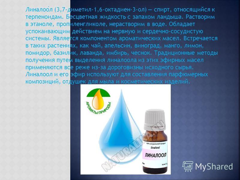 Линалоол (3,7-диметил-1,6-октадиен-3-ол) спирт, относящийся к терпеноидам. Бесцветная жидкость с запахом ландыша. Растворим в этаноле, пропиленгликоле, нерастворим в воде. Обладает успокаивающим действием на нервную и сердечно-сосудистую системы. Явл