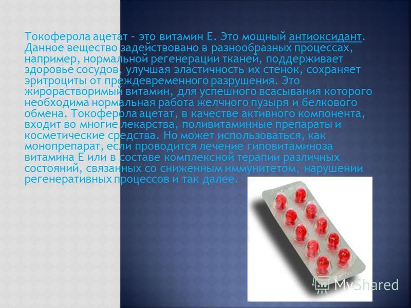 Токоферола ацетат – это витамин Е. Это мощный антиоксидант. Данное вещество задействовано в разнообразных процессах, например, нормальной регенерации тканей, поддерживает здоровье сосудов, улучшая эластичность их стенок, сохраняет эритроциты от прежд
