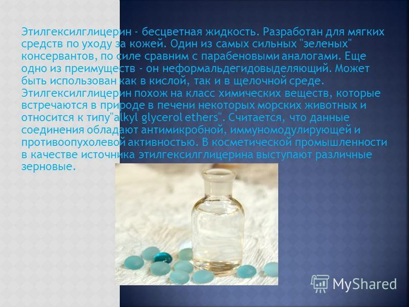 Этилгексилглицерин - бесцветная жидкость. Разработан для мягких средств по уходу за кожей. Один из самых сильных