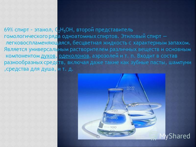 69% спирт – этанол, C 2 H 5 OH, второй представитель гомологического ряда одноатомных спиртов. Этиловый спирт легковоспламеняющаяся, бесцветная жидкость с характерным запахом. Является универсальным растворителем различных веществ и основным компонен