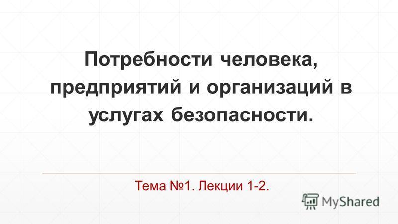 Потребности человека, предприятий и организаций в услугах безопасности. Тема 1. Лекции 1-2.