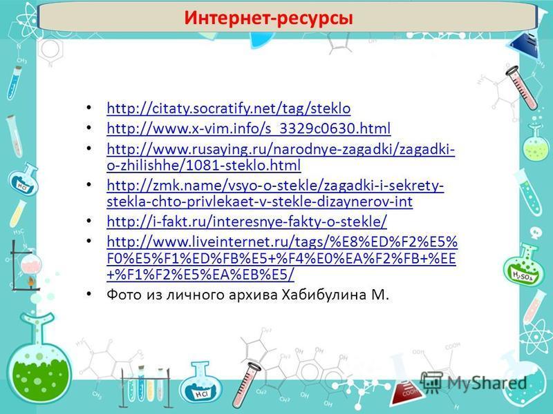Интернет-ресурсы http://citaty.socratify.net/tag/steklo http://www.x-vim.info/s_3329c0630. html http://www.rusaying.ru/narodnye-zagadki/zagadki- o-zhilishhe/1081-steklo.html http://www.rusaying.ru/narodnye-zagadki/zagadki- o-zhilishhe/1081-steklo.htm