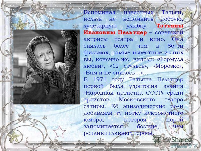 Вспоминая известных Татьян, нельзя не вспомнить добрую, лучезарную улыбку Татьяны Ивановны Пельтцер – советской актрисы театра и кино. Она снялась более чем в 86-ти фильмах, самые известные из них вы, конечно же, видели: «Формула любви», «12 стульев»