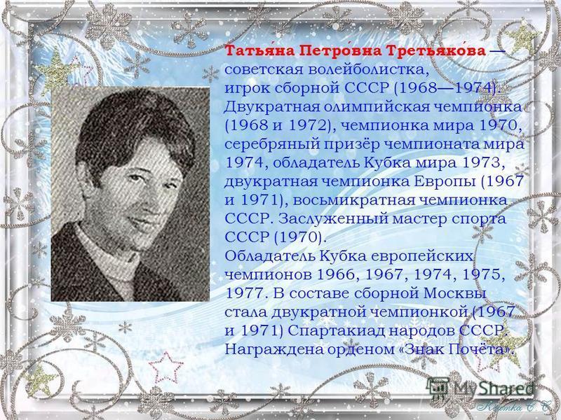 Татьяна Петровна Третьякова советская волейболистка, игрок сборной СССР (19681974). Двукратная олимпийская чемпионка (1968 и 1972), чемпионка мира 1970, серебряный призёр чемпионата мира 1974, обладатель Кубка мира 1973, двукратная чемпионка Европы (