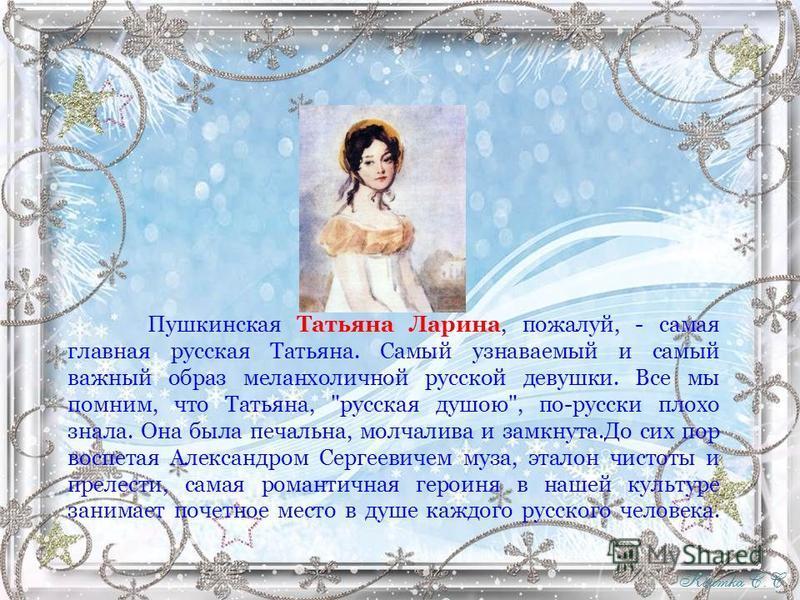 Пушкинская Татьяна Ларина, пожалуй, - самая главная русская Татьяна. Самый узнаваемый и самый важный образ меланхоличной русской девушки. Все мы помним, что Татьяна,