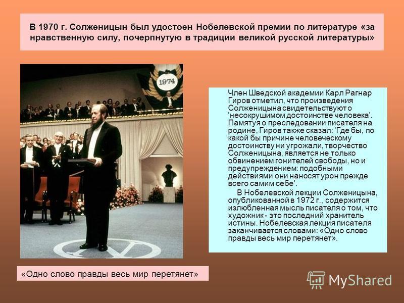 В 1970 г. Солженицын был удостоен Нобелевской премии по литературе «за нравственную силу, почерпнутую в традиции великой русской литературы» Член Шведской академии Карл Рагнар Гиров отметил, что произведения Солженицына свидетельствуют о 'несокрушимо