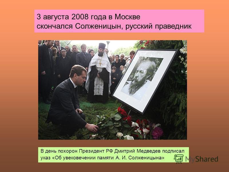 3 августа 2008 года в Москве скончался Солженицын, русский праведник В день похорон Президент РФ Дмитрий Медведев подписал указ «Об увековечении памяти А. И. Солженицына»
