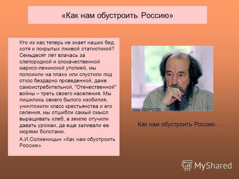 «Как нам обустроить Россию» Как нам обустроить Россию… Кто из нас теперь не знает наших бед, хотя и покрытых лживой статистикой? Семьдесят лет влачась за слепородной и злокачественной марксо-ленинской утопией, мы положили на плахи или спустили под от