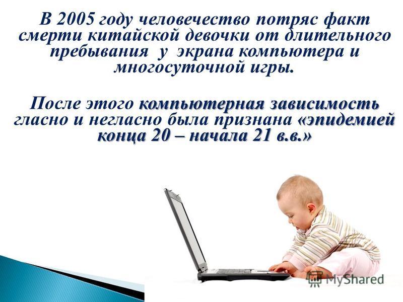 В 2005 году человечество потряс факт смерти китайской девочки от длительного пребывания у экрана компьютера и многосуточной игры. компьютерная зависимость «эпидемией конца 20 – начала 21 в.в.» После этого компьютерная зависимость гласно и негласно бы