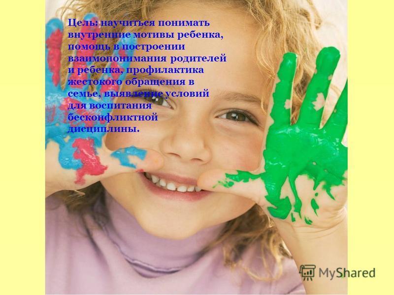 Цель: научиться понимать внутренние мотивы ребенка, помощь в построении взаимопонимания родителей и ребенка, профилактика жестокого обращения в семье, выявление условий для воспитания бесконфликтной дисциплины.