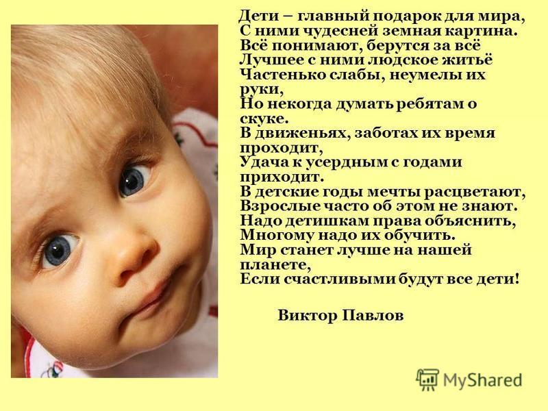 Дети – главный подарок для мира, С ними чудесней земная картина. Всё понимают, берутся за всё Лучшее с ними людское житьё Частенько слабы, неумелы их руки, Но некогда думать ребятам о скуке. В движеньях, заботах их время проходит, Удача к усердным с
