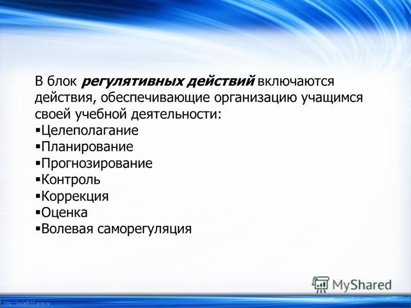 http://linda6035.ucoz.ru/ В блок регулятивных действий включаются действия, обеспечивающие организацию учащимся своей учебной деятельности: Целеполагание Планирование Прогнозирование Контроль Коррекция Оценка Волевая саморегуляция