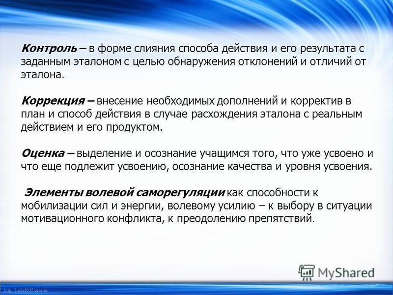 http://linda6035.ucoz.ru/ Контроль – в форме слияния способа действия и его результата с заданным эталоном с целью обнаружения отклонений и отличий от эталона. Коррекция – внесение необходимых дополнений и корректив в план и способ действия в случае