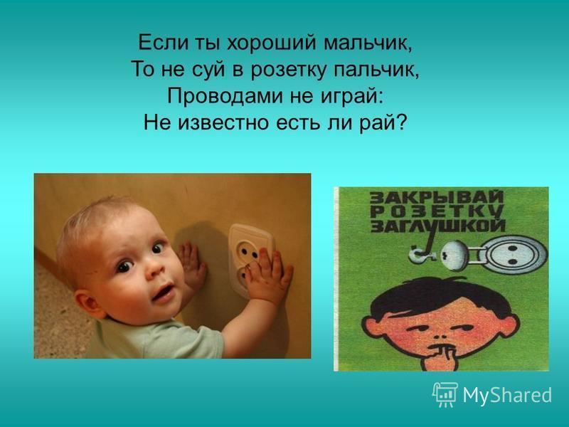 Если ты хороший мальчик, То не суй в розетку пальчик, Проводами не играй: Не известно есть ли рай?