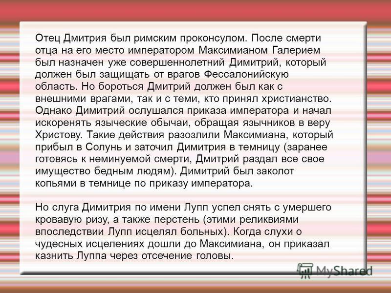 Отец Дмитрия был римским проконсулом. После смерти отца на его место императором Максимианом Галерием был назначен уже совершеннолетний Димитрий, который должен был защищать от врагов Фессалонийскую область. Но бороться Дмитрий должен был как с внешн