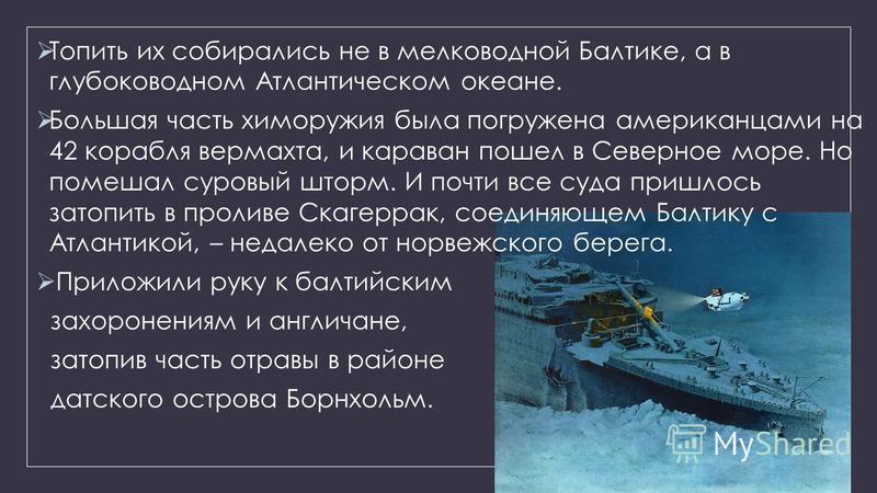 Топить их собирались не в мелководной Балтике, а в глубоководном Атлантическом океане. Большая часть хим оружия была погружена американцами на 42 корабля вермахта, и караван пошел в Северное море. Но помешал суровый шторм. И почти все суда пришлось з
