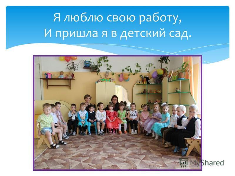 Я люблю свою работу, И пришла я в детский сад.