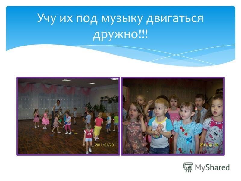 Учу их под музыку двигаться дружно!!!