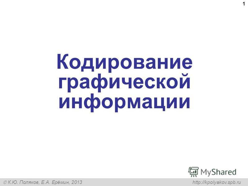 К.Ю. Поляков, Е.А. Ерёмин, 2013 http://kpolyakov.spb.ru 1 Кодирование графической информации