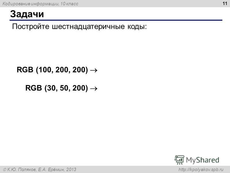 Кодирование информации, 10 класс К.Ю. Поляков, Е.А. Ерёмин, 2013 http://kpolyakov.spb.ru Задачи 11 Постройте шестнадцатеричные коды: RGB (100, 200, 200) RGB (30, 50, 200)