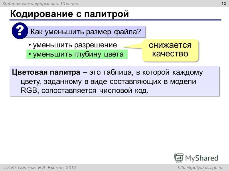 Кодирование информации, 10 класс К.Ю. Поляков, Е.А. Ерёмин, 2013 http://kpolyakov.spb.ru Кодирование с палитрой 13 Как уменьшить размер файла? ? уменьшить разрешение уменьшить глубину цвета снижается качество Цветовая палитра – это таблица, в которой