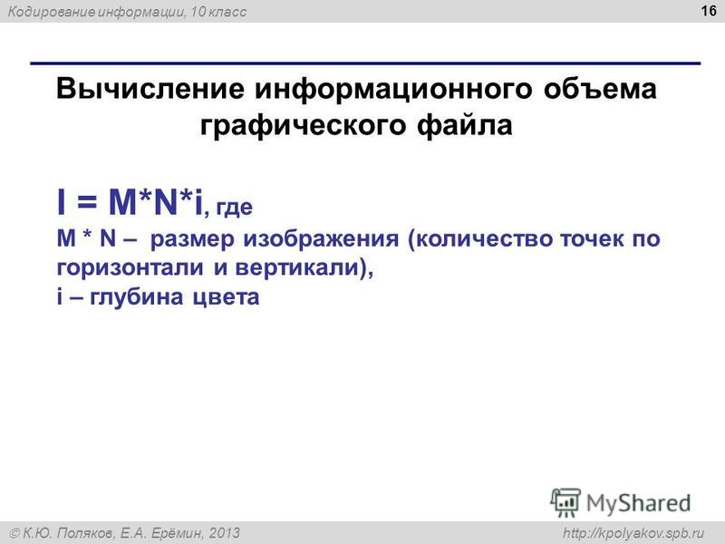 Кодирование информации, 10 класс К.Ю. Поляков, Е.А. Ерёмин, 2013 http://kpolyakov.spb.ru Вычисление информационного объема графического файла 16 I = M*N*i, где M * N – размер изображения (количество точек по горизонтали и вертикали), i – глубина цвет